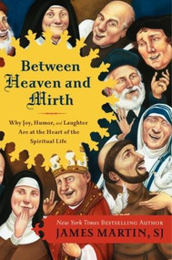 """Between Heaven and Mirth: Why Joy, Humor, and Laughter Are at the Heart of the Spiritual Life ~ From The Colbert Report's """"official chaplain"""" James Martin, SJ, author of the New York Times bestselling The Jesuit Guide to (Almost) Everything, comes a revolutionary look at how joy, humor, and laughter can change our lives and save our spirits. A Jesuit priest with a busy media ministry, Martin understands the intersections between spirituality and daily life. In Between Heaven and Mirth, he uses scriptural passages, the lives of the saints, the spiritual teachings of other traditions, and his own personal reflections to show us why joy is the inevitable result of faith, because a healthy spirituality and a healthy sense of humor go hand-in-hand with God's great plan for humankind."""