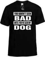 YOU HAVEN'T SEEN BAD / SEEN MY DOG Novelty T-Shirt