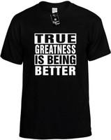 TRUE GREATNESS IS BEING BETTER Novelty T-Shirt