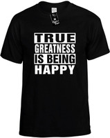 TRUE GREATNESS IS BEING HAPPY Novelty T-Shirt
