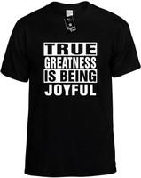 TRUE GREATNESS IS BEING JOYFUL Novelty T-Shirt