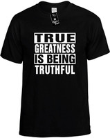 TRUE GREATNESS IS BEING TRUTHFUL Novelty T-Shirt