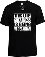 TRUE GREATNESS IS BEING VEGETARIAN Novelty T-Shirt