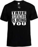 TRUE GREATNESS IS BEING YOU Novelty T-Shirt