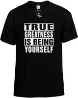 TRUE GREATNESS IS BEING YOURSELF Novelty T-Shirt