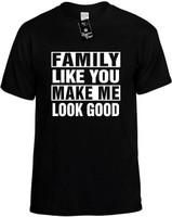 FAMILY LIKE YOU MAKE ME LOOK GOOD Novelty T-Shirt