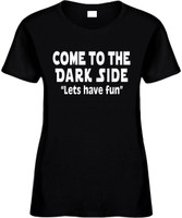 Come To The Dark Side Lets Have Fun Funny T-Shirts Womens Novelty Tees