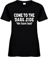 Come To The Dark Side We Have Bud Funny T-Shirts Womens Novelty Tees