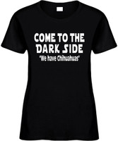 Come To The Dark Side We Have Chihuahuas Funny T-Shirts Womens Novelty Tees