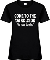 Come To The Dark Side We Have Dancing Funny T-Shirts Womens Novelty Tees