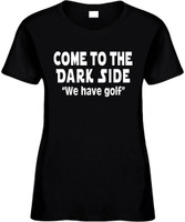 Come To The Dark Side We Have Golf Funny T-Shirts Womens Novelty Tees