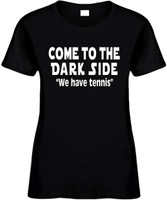 Come To The Dark Side We Have Tennis Funny T-Shirts Womens Novelty Tees