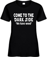Come To The Dark Side We Have Weed Funny T-Shirts Womens Novelty Tees