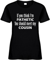 If You Think Im Pathetic You Should Meet My Cousin Funny T-Shirts Womens Novelty Tees