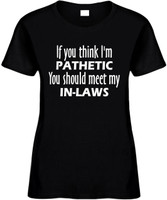 If You Think Im Pathetic You Should Meet My In-Laws Funny T-Shirts Womens Novelty Tees