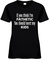 If You Think Im Pathetic You Should Meet My Kids Funny T-Shirts Womens Novelty Tees