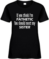 If You Think Im Pathetic You Should Meet My Sister Funny T-Shirts Womens Novelty Tees