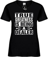 TRUE GREATNESS IS BEING A DEALER Womens Novelty T-Shirt