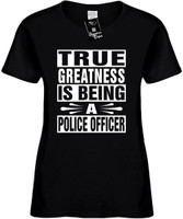 TRUE GREATNESS IS BEING A POLICE OFFICER Womens Novelty T-Shirt