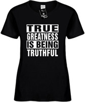 TRUE GREATNESS IS BEING TRUTHFUL Womens Novelty T-Shirt