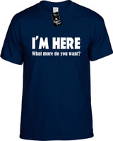 IM HERE What more do you want? Youth Tees Novelty Funny T-Shirts