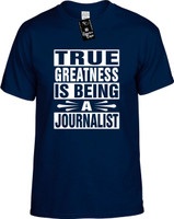TRUE GREATNESS IS BEING A JOURNALIST Youth Novelty T-Shirt