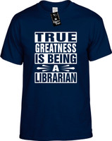 TRUE GREATNESS IS BEING A LIBRARIAN Youth Novelty T-Shirt