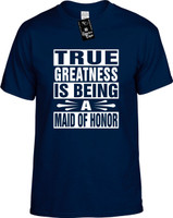 TRUE GREATNESS IS BEING A MAID OF HONOR Youth Novelty T-Shirt