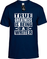 TRUE GREATNESS IS BEING A WRITER Youth Novelty T-Shirt
