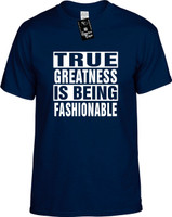 TRUE GREATNESS IS BEING FASHIONABLE Youth Novelty T-Shirt