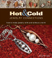 Hot and Cold Jewelry Connections: How to Make Jewelry With and Without a Torch by Kieu Pham Gray
