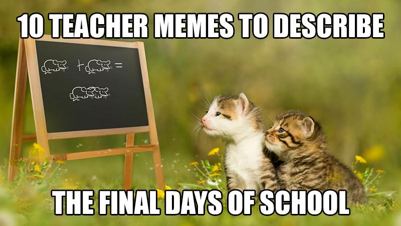 10 Teacher Memes To Describe The Final Days Of School Advancement
