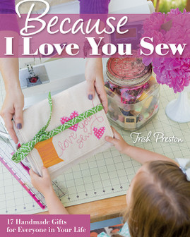 Because I Love You Sew: 17 Handmade Gifts for Everyone in Your Life