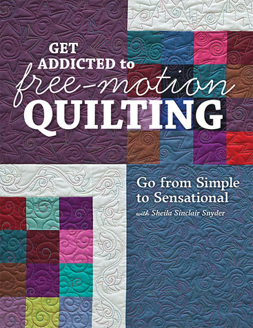 Get Addicted to Free-Motion Quilting: Go from Simple to Sensational with Sheila Sinclair Snyder by Sheila Sinclair Snyder #GetAddictedtoFreeMotionQuilting