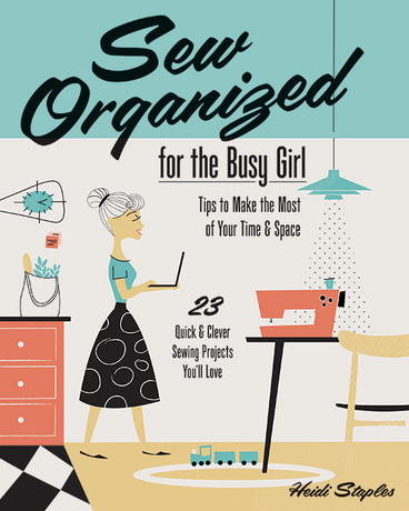 Sew Organized for the Busy Girl: • Tips to Make the Most of Your Time & Space • 23 Quick & Clever Sewing Projects You'll Love by Heidi Staples #SewOrganized