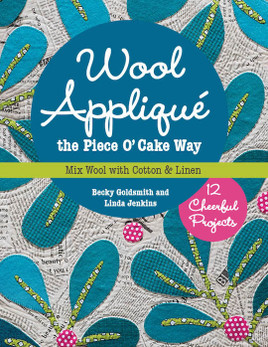 Wool Appliqué the Piece O' Cake Way: 12 Cheerful Projects • Mix Wool with Cotton & Linen by Becky Goldsmith and Linda Jenkins