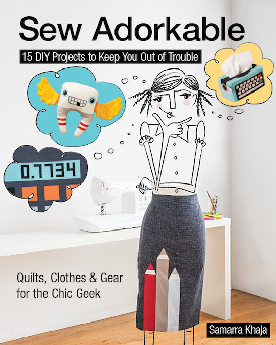 Sew Adorkable: 15 DIY Projects to Keep You Out of Trouble • Quilts, Clothes & Gear for the Chic Geek by Samarra Khaja