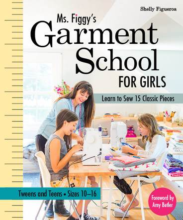 Ms. Figgy's Garment School for Girls: Learn to Sew 15 Classic Pieces • Tweens and Teens—Sizes 10–16: Shelly Figueroa