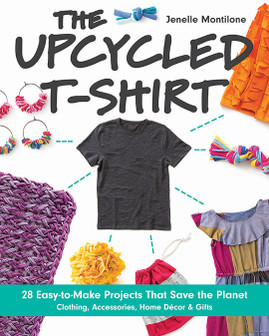 The Upcycled T-Shirt eBook: 28 Easy-to-Make Projects That Save the Planet * Clothing, Accessories, Home Decor & Gifts