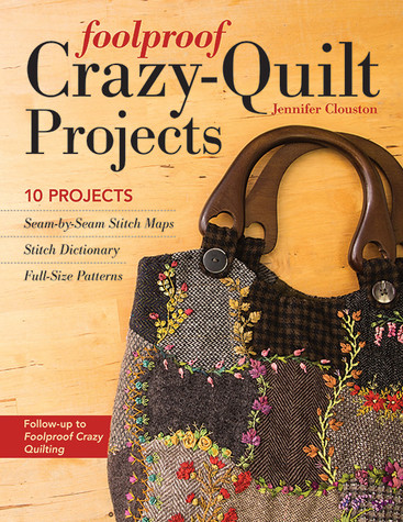 Foolproof Crazy-Quilt Projects: 10 Projects, Seam-by-Seam Stitch Maps, Stitch Dictionary, Full-Size Patterns by Jennifer Clouston
