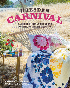 Dresden Carnival: 16 Modern Quilt Projects • Innovative Designs by Marian B. Gallian and Yvette Marie Jones