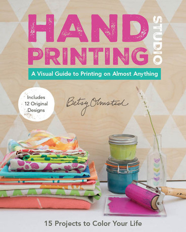 Hand-Printing Studio: 15 Projects to Color Your Life • A Visual Guide to Printing on Almost Anything by Betsy Olmsted