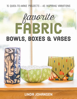 Favorite Fabric Bowls, Boxes & Vases: 15 Quick-to-Make Projects • 45 Inspiring Variations by Linda Johansen