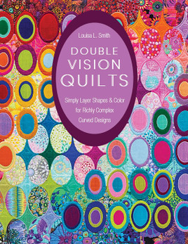 Double Vision Quilts: Simply Layer Shapes & Color for Richly Complex Curved Designs by Louisa L. Smith