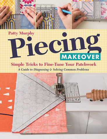 Piecing Makeover: Simple Tricks to Fine-Tune Your Patchwork * A Guide to Diagnosing & Solving Common Problems by Patty Murphy