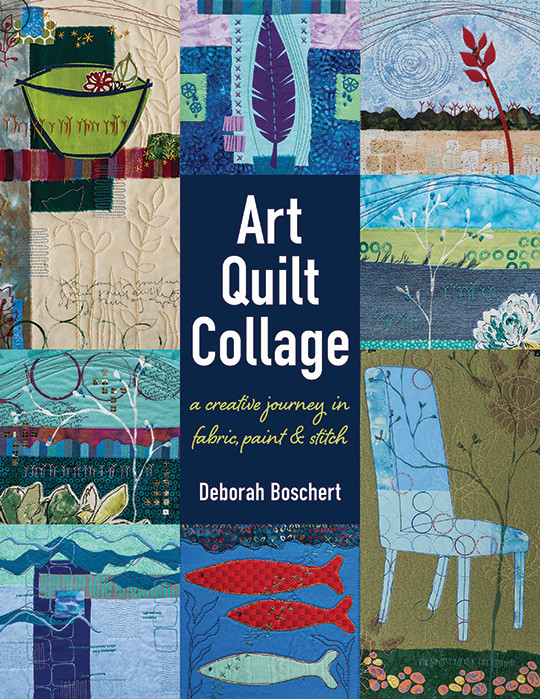 Art Quilt Collage: A Creative Journey in Fabric, Paint & Stitch by Deborah Boschert