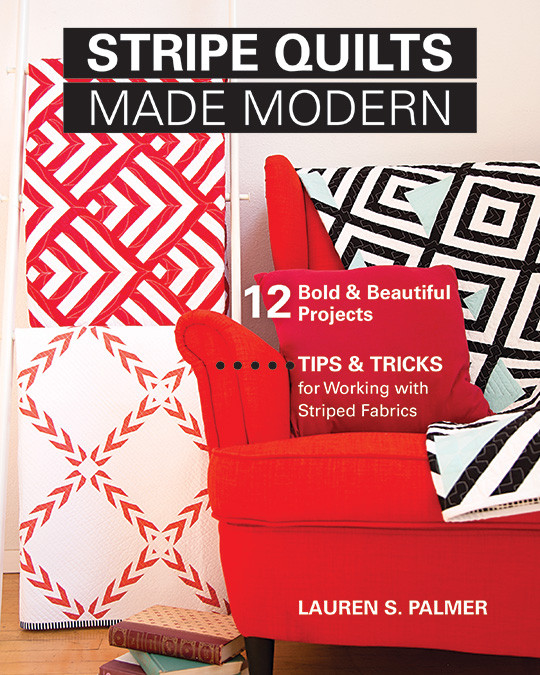 Stripe Quilts Made Modern: 12 Bold & Beautiful Projects * Tips & Tricks for Working with Striped Fabrics by Lauren S. Palmer