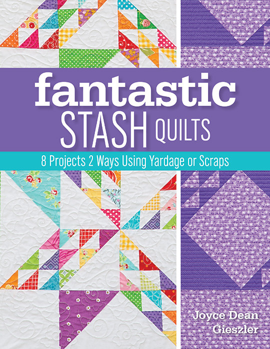 Fantastic Stash Quilts: 8 Projects 2 Ways Using Yardage or Scraps by Joyce Dean Gieszler