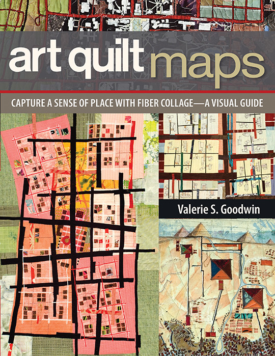 Art Quilt Maps: Capture a Sense of Place with Fiber Collage - A Visual Guide by Valerie S. Goodwin #ArtQuiltMaps