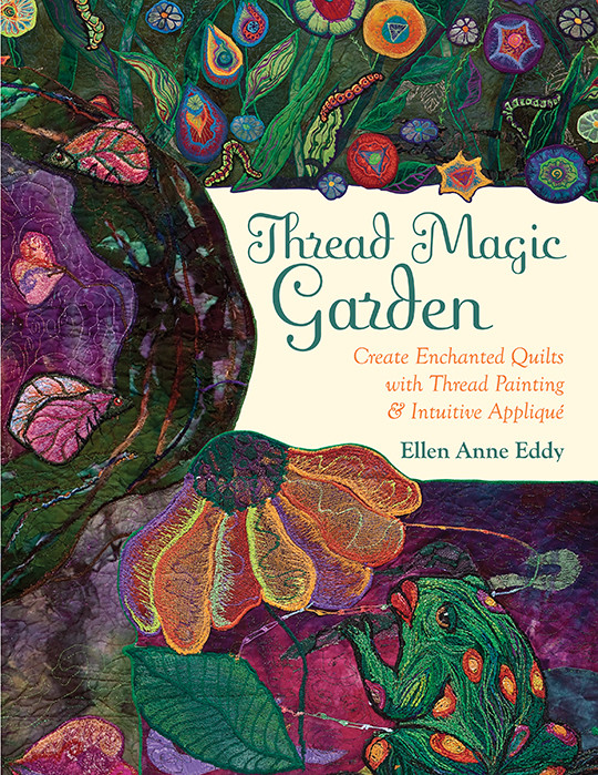 Thread Magic Garden: Create Enchanted Quilts with Thread Painting & Intuitive Applique by Ellen Anne Eddy